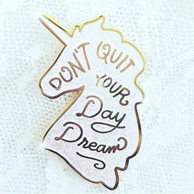 Dont quit your day dream.    Remember that what you see in your minds