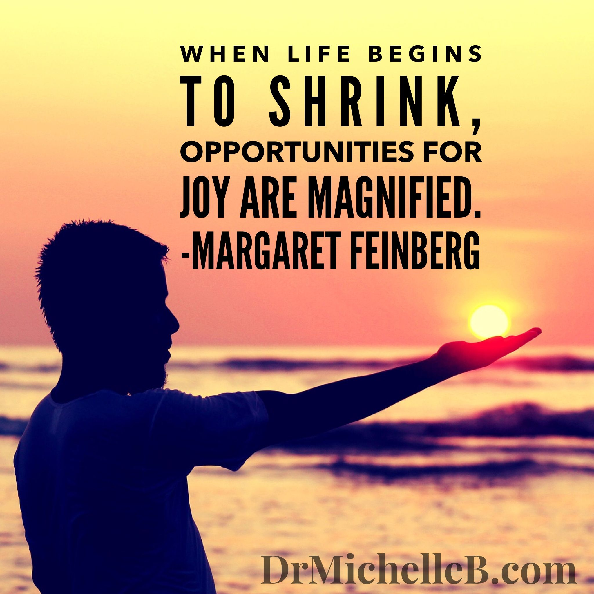 Christian Inspirational Quotes Life When Life Begins To Shrink Opportunities For Joy Are Magnified