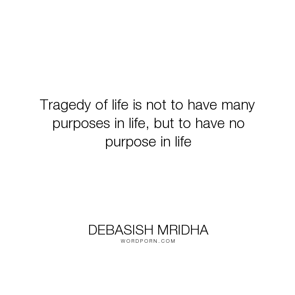 """Debasish Mridha - """"Tragedy of life is not to have many purposes in life, but to have no purpose in life..."""". life, inspirational, truth, philosophy, wisdom, happiness, hope, knowledge, education, quotes, intelligence, love"""