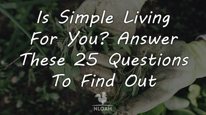 Is Simple Living For You Answer These 25 Questions To Find Out New Life On A Homestead Homesteading Blog Simple Living How To Find Out This Or That Questions