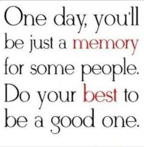 One day you'll be just a memory...