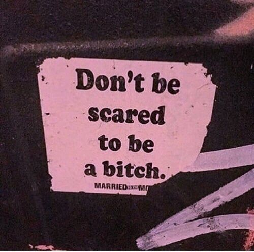 don't be scared to be a bitch