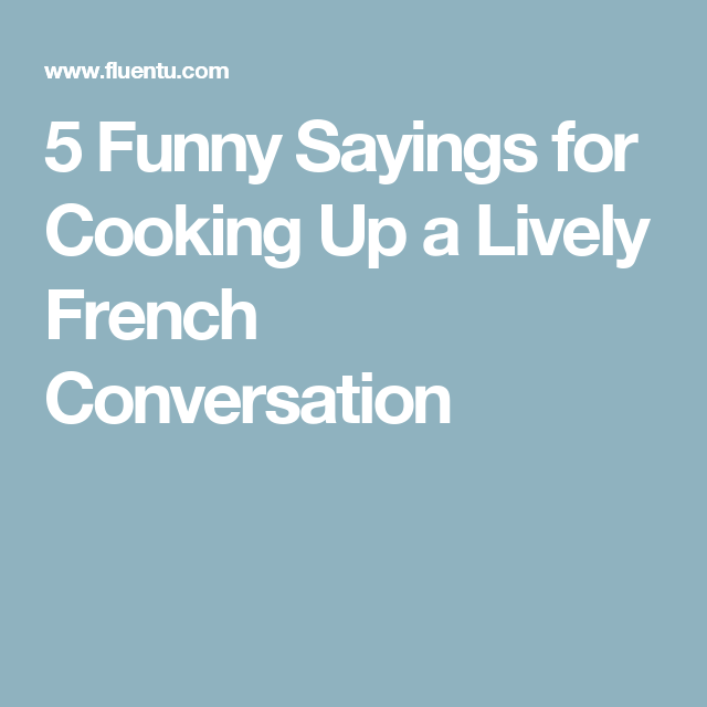 5 Funny Sayings For Cooking Up A Lively French Conversation French Conversation Funny Quotes Funny French