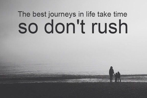 The best journeys in life take time - - so don't rush.