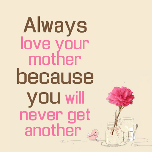 Always Love Your Mother Because You Will Never Get Another Mom