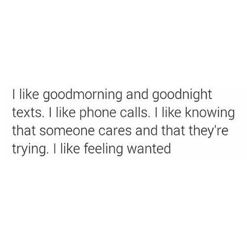 I like goodmorning and goodnight texts. I like phone calls. I like knowing that someone cares and that they're trying. I like feeling wanted.