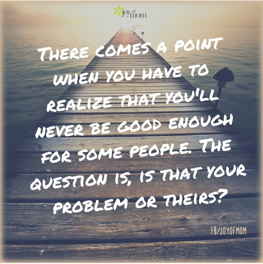 There comes a point when you have to realize that you'll never be good enough for some people.  The question is, is that your problem or theirs?