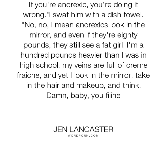 """Jen Lancaster - """"If you're anorexic, you're doing it wrong.""""I swat him with a dish towel. """"No, no,..."""". humor"""