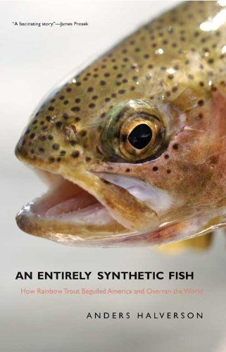 An Entirely Synthetic Fish How Rainbow Trout Beguiled America And Overran The World By Anders Halverson Http Www Amazon Com Dp B0038lb4n0 With Images Rainbow Trout Fish