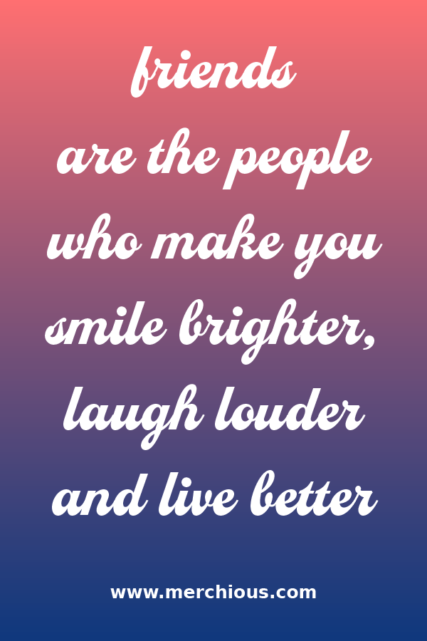 Friends Are The People Who Make You Smile Brighter Laugh Louder And Live Better Make You Smile Quotes You Make Me Smile Quotes Make Me Smile Quotes