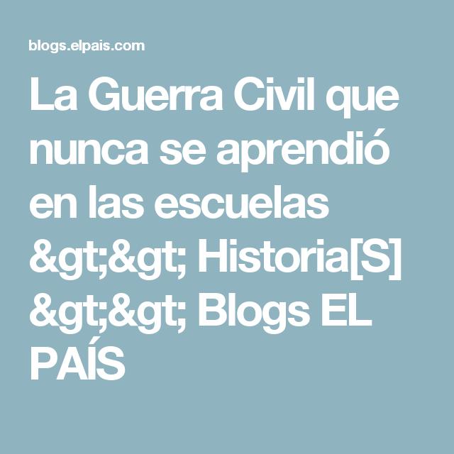 La Guerra Civil que nunca se aprendió en las escuelas >> Historia[S] >> Blogs EL PAÍS