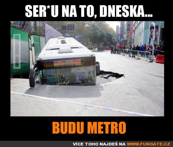 Ser*u na to, dneska budu metro