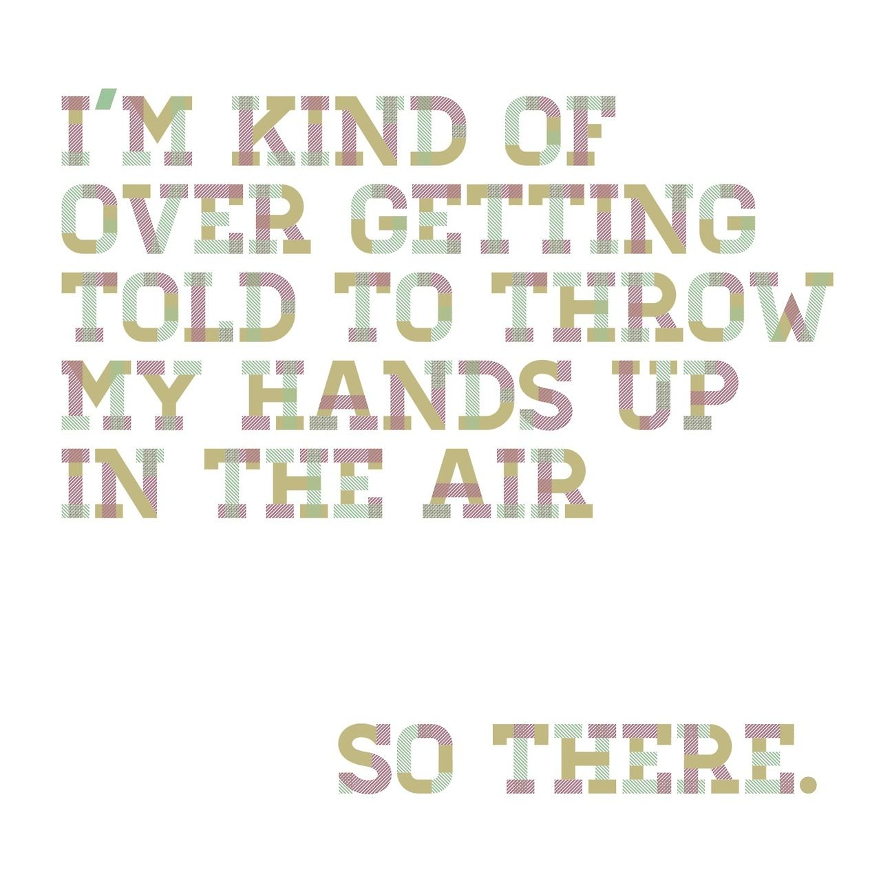 i\'m kind of over being told to throw my hands up in the air ...