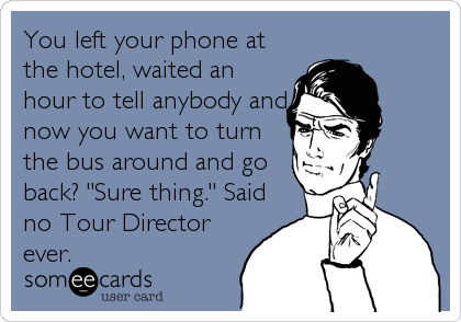 You left your phone at the hotel, waited an hour to tell anybody and now you want to turn the bus around and go back? 'Sure thing.' Said%3.
