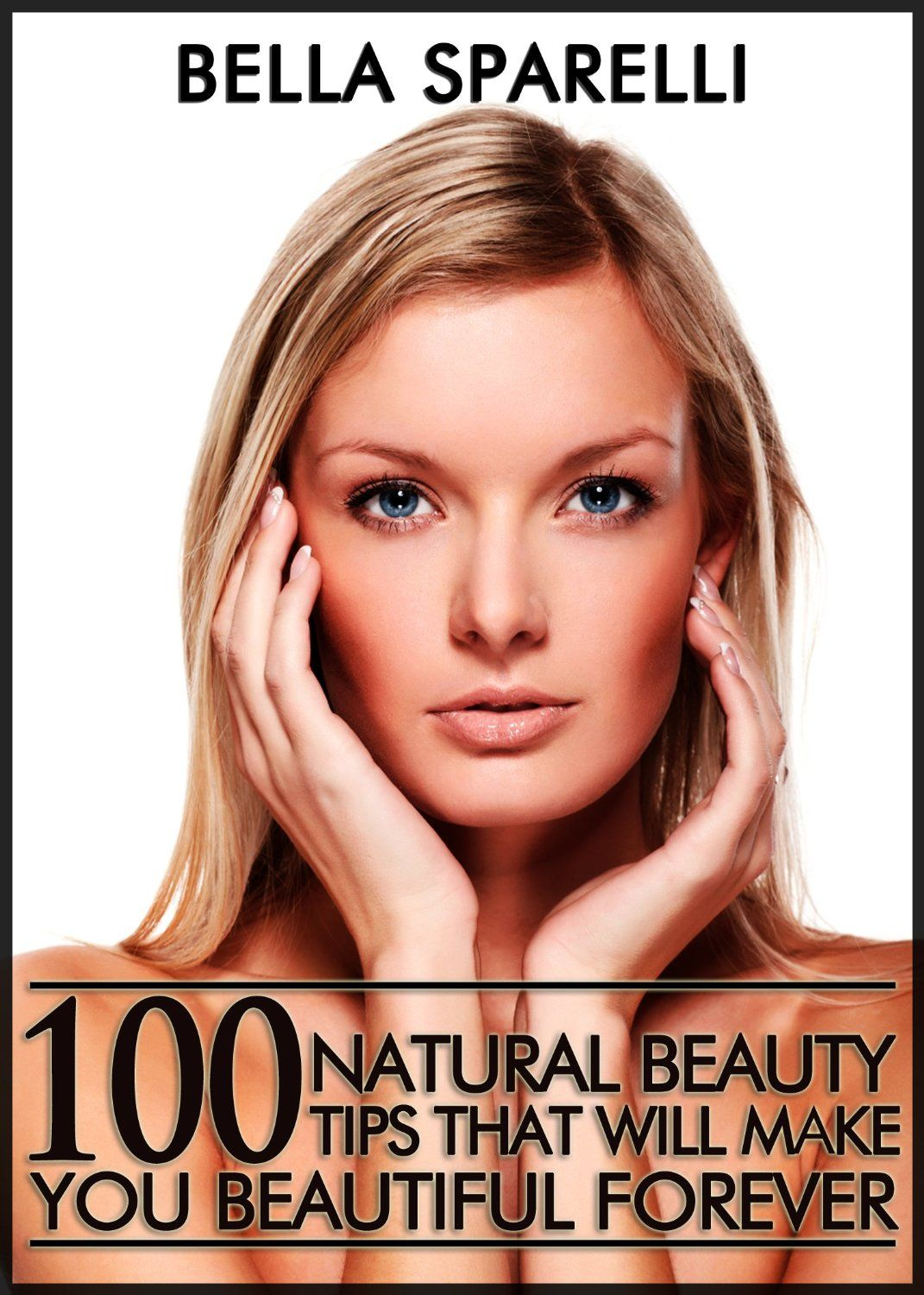 100 Natural Beauty Tips That Will Make You Beautiful Forever by Bella  Sparelli ($3.16)
