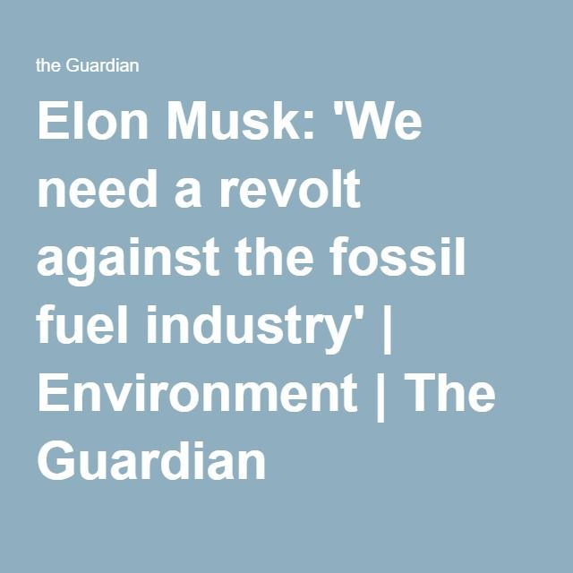 Elon Musk: 'We need a revolt against the fossil fuel industry'   Environment   The Guardian