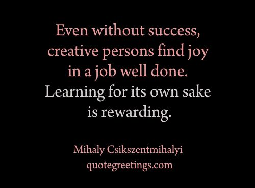 Even without success, creative persons find joy in a job well done - job well done