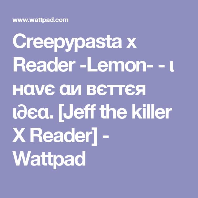 Creepypasta x Reader -Lemon- - ι нανє αи вєттєя ι∂єα  [Jeff the