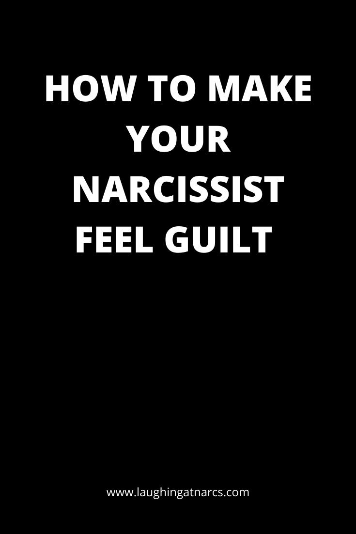 HOW TO MAKE YOUR NARCISSIST FEEL GUILT