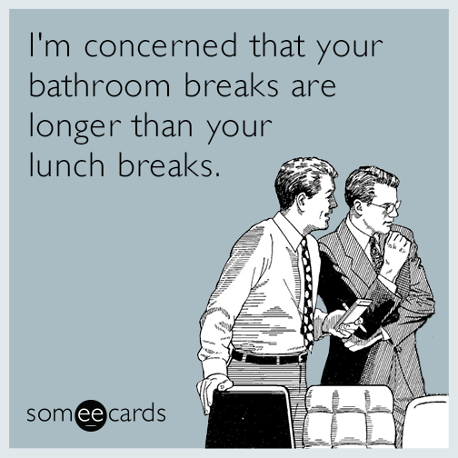 I M Concerned That Your Bathroom Breaks Are Longer Than Your Lunch Breaks Work Humor Work Memes Ecards Funny