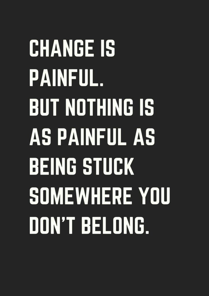 Change is painful. But nothing is as painful  as being stuck to somewhere you don't belong