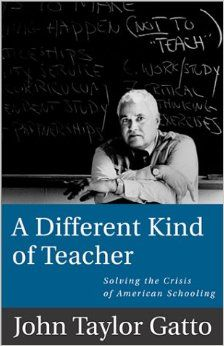 A Different Kind of Teacher: Solving the Crisis of American Schooling: John Taylor Gatto: