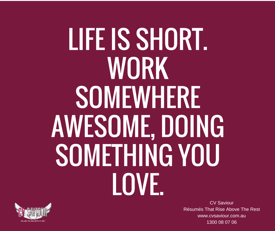 LIFE IS SHORT! Work somewhere awesome, doing something you