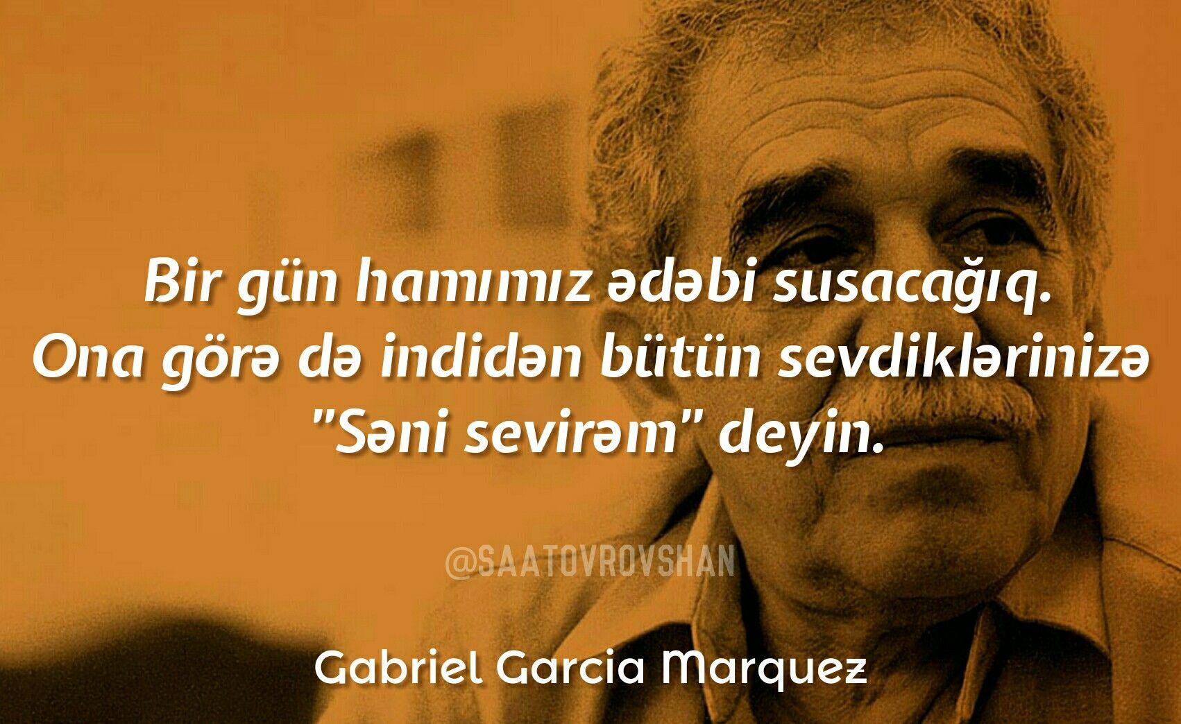 Bir Gun Hamimiz ədəbi Susacagiq Ona Gorə Də Indidən Butun Sevdiklərinizə Səni Sevirəm Deyin Gabriel Garcia M Gabriel Garcia Marquez Garcia Marquez Marquez