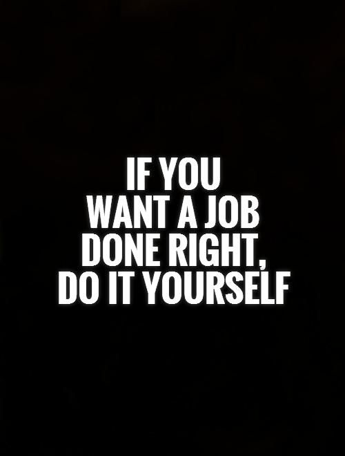 If you want a job done right, do it yourself. Picture Quotes