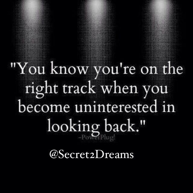You know you're on the right track when you become uninterested in looking back #positive #quote