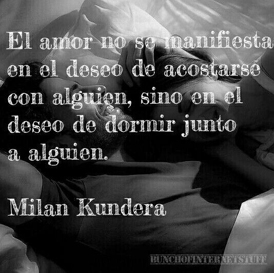 El amor no se manifiesta en el deseo de acostarse con alguien, sino en el deseo de dormir junto a alguien. Milan Kundera