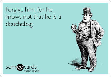 Forgive Him, For He Knows Not That He Is A Douchebag | Breakup Ecard ·  Asshole QuotesFunny QuotesOffensive HumorWheelbarrowStupid PeopleCluelessChristmas  ...