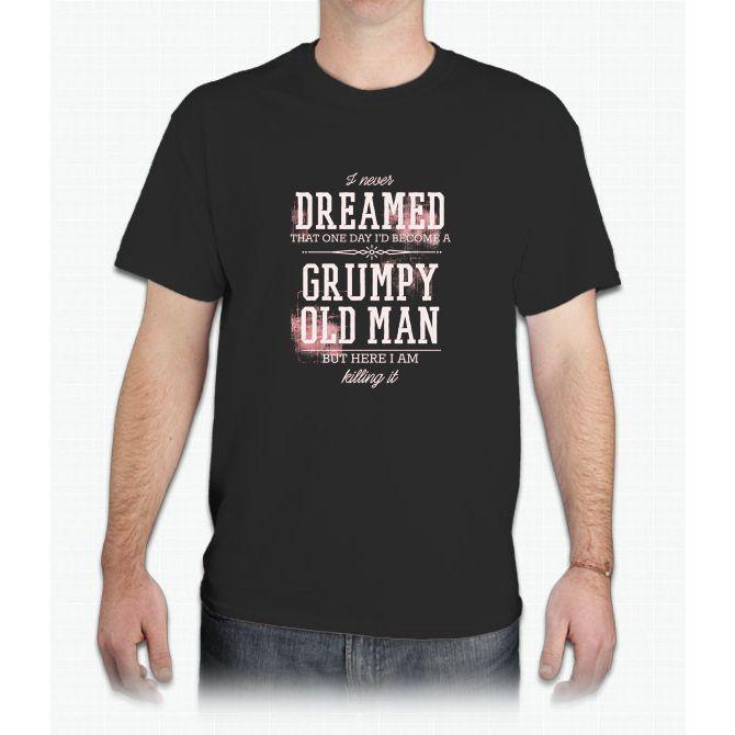 Men's Never Dreamed I'd Become A Grumpy Old Man But I'm Killing It - Mens T-Shirt