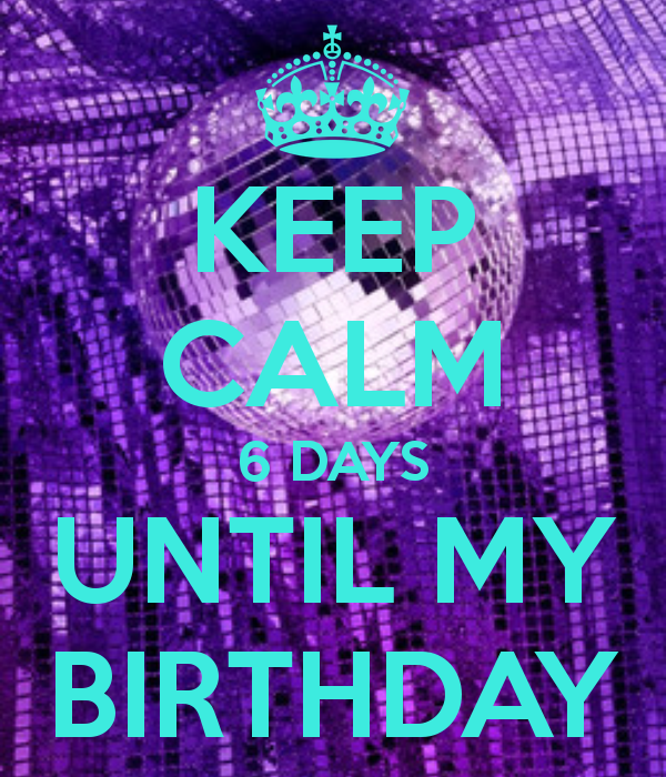 Keep Calm 6 Days Until My Birthday