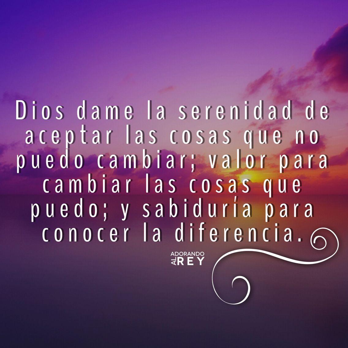 Dios dame la serenidad para aceptar las cosas que no puedo cambiar ...