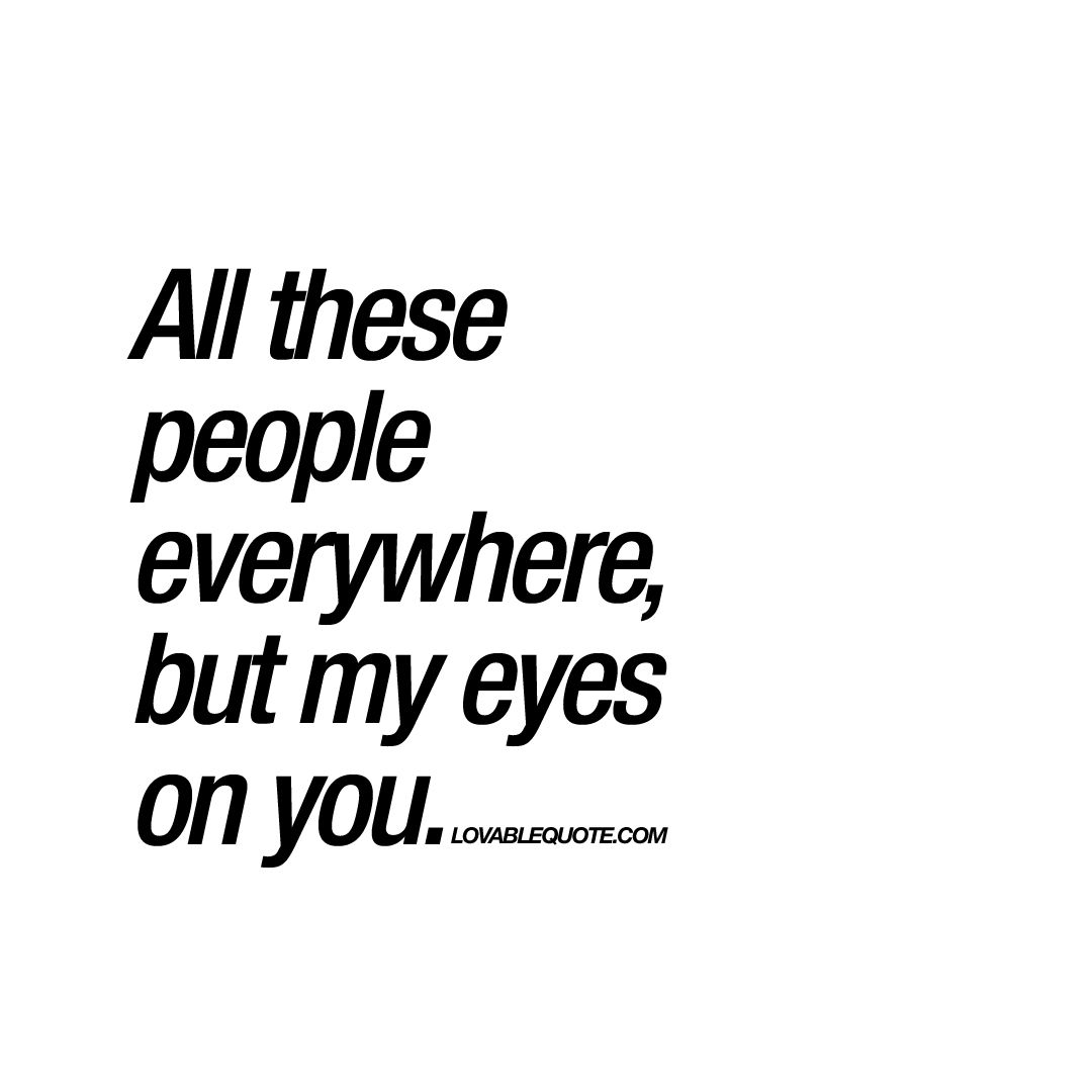 All these people everywhere, but my eyes on you | Be ...