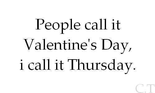 People call it Valentine's day, I call it Thursday.