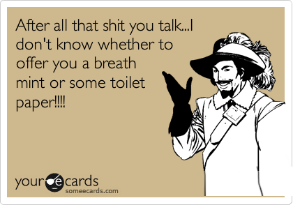 After all that shit you talk...I don't know whether to offer you a breath mint or some toilet paper!!!!