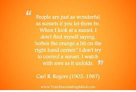 "People are just as wonderful as sunsets if you can let them be…when I look at a sunset, I don't find myself saying, ""soften the orange a bit on the right hand corner."" I don't try to control a sunset. I watch with awe as it unfolds. ~ Carl Rogers - Google Search"