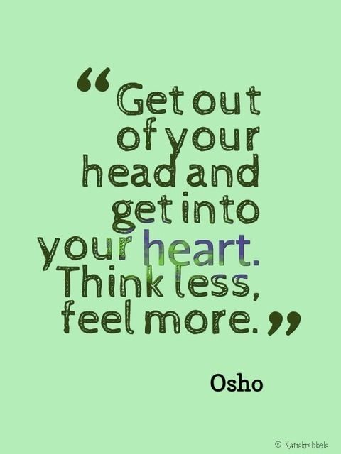 "Osho on feeling over thinking ""Get out of your head and get into your heart. Think less, feel more."" Osho                                                                                                                                                      More"