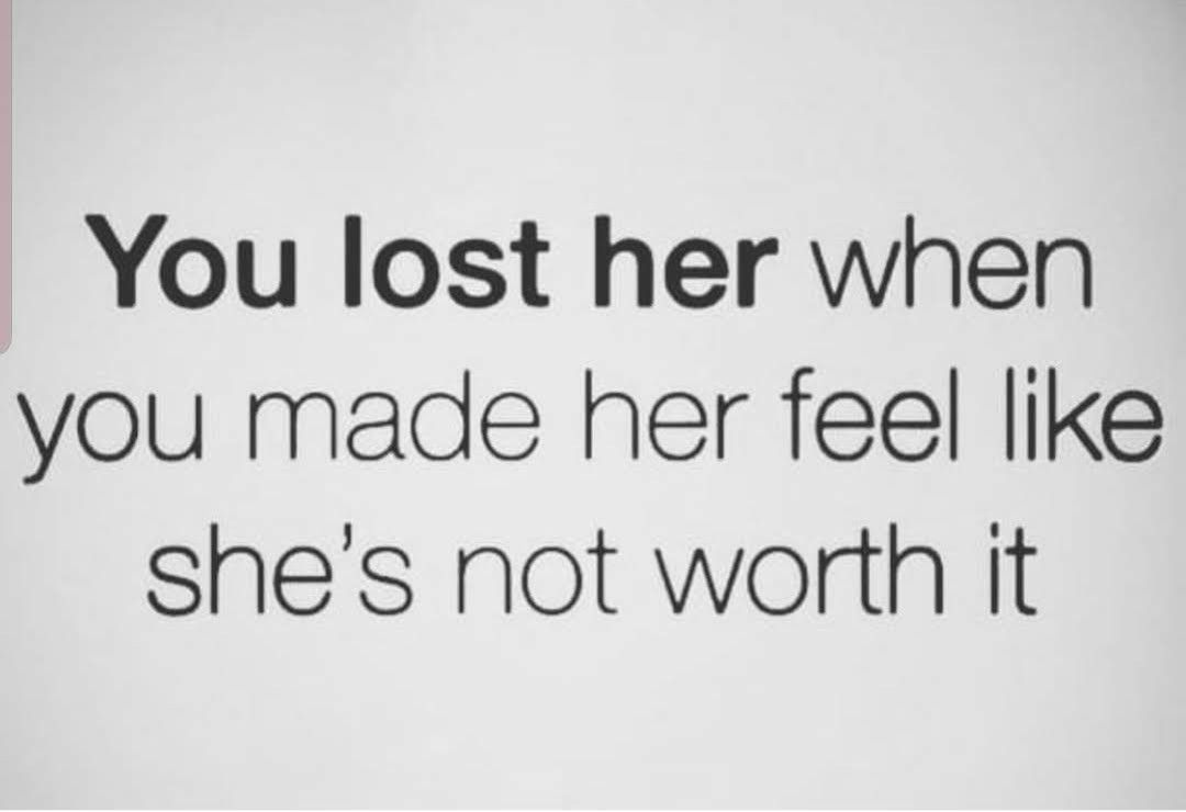 You Lost Her When You Made Her Feel Like She S Not Worth It Heartless Quotes Goodbye Quotes Love Quotes For Him