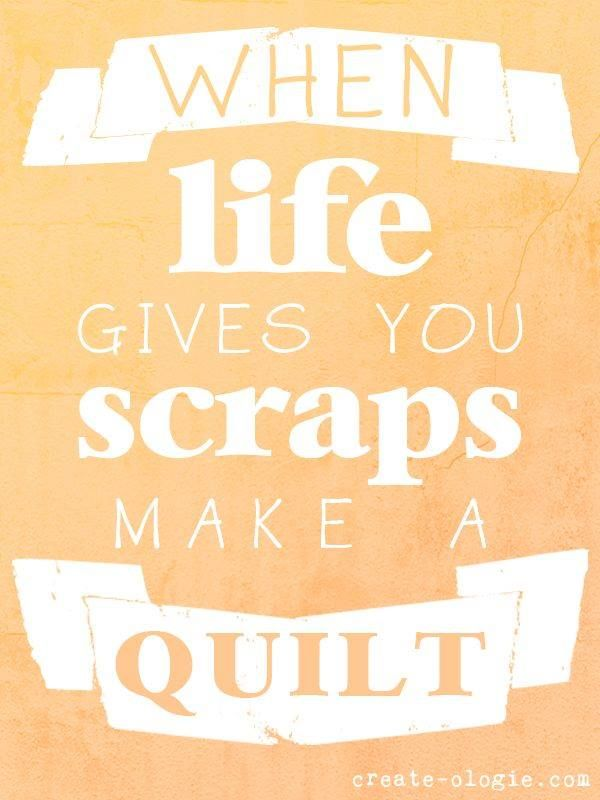 When Life Gives You Scraps Make A Quilt Quilt Quotes Sayings