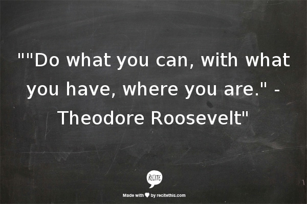Do what you can, with what you have, where you are. - Theodore Roosevelt