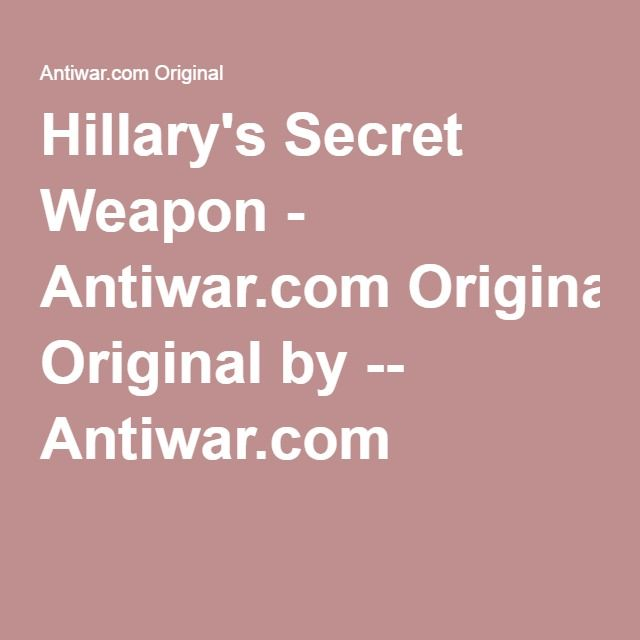 Hillary's Secret Weapon - Antiwar.com Original by -- Antiwar.com