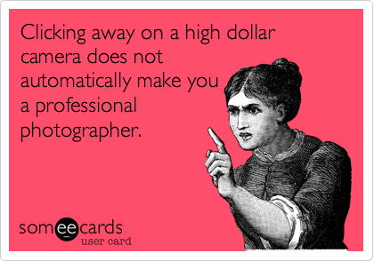 Clicking away on a high dollar camera does not automatically make you a professional photographer.
