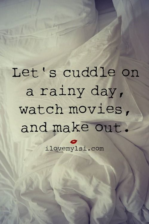 Lets cuddle on a rainy day, watch movies, and make out
