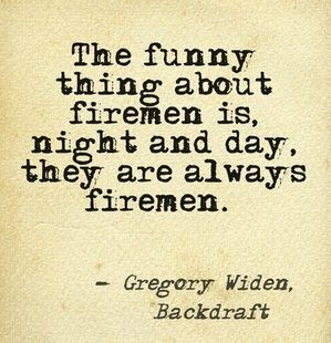 The Funny Thing About Firemen Is Night And Day They Are Always Firemen Gregory Widen Backdraft Tb Firefighter Quotes Firefighter Volunteer Firefighter