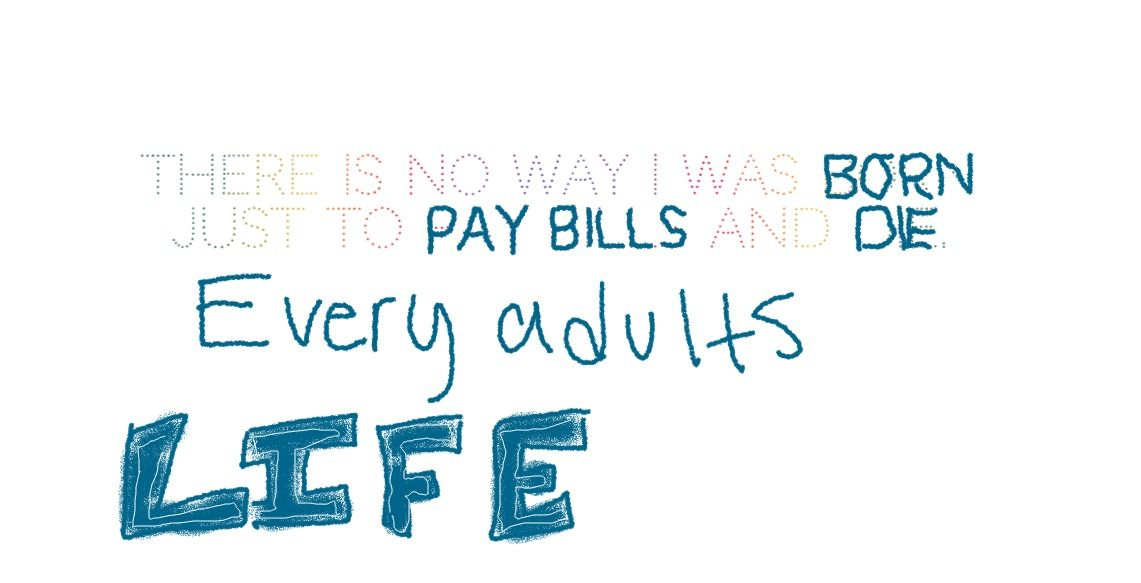 I was not born just to pay bills and die.