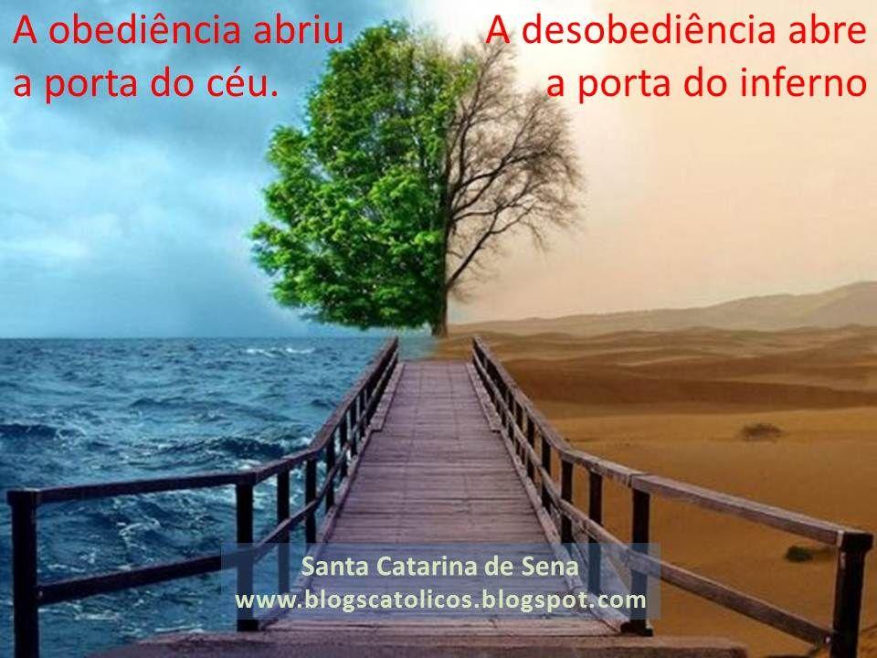 A obediência abriu a porta do céu.A desobediência abre a porta do inferno. (Santa Catarina de Sena)