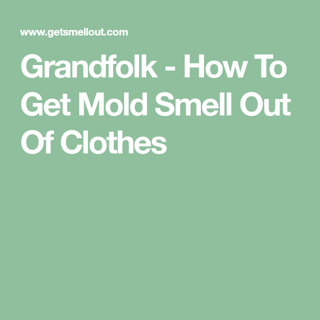 How To Get Mold Smell Out Of Clothes >> Grandfolk How To Get Mold Smell Out Of Clothes Smelly
